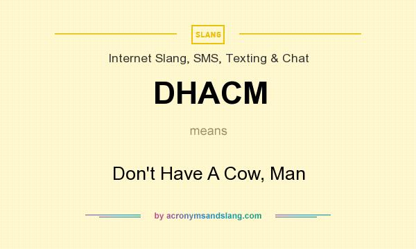 What does DHACM mean? It stands for Don`t Have A Cow, Man