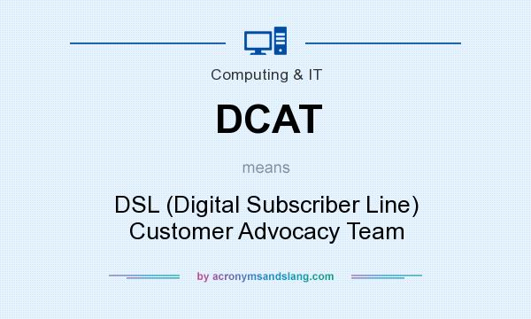 What does DCAT mean? It stands for DSL (Digital Subscriber Line) Customer Advocacy Team