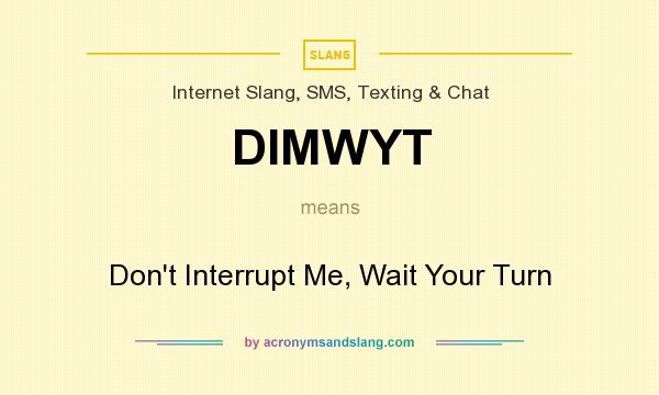 What does DIMWYT mean? It stands for Don`t Interrupt Me, Wait Your Turn