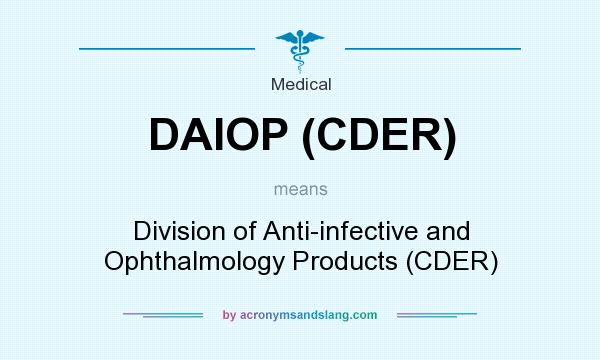 What does DAIOP (CDER) mean? It stands for Division of Anti-infective and Ophthalmology Products (CDER)