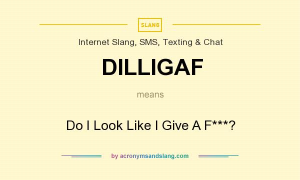 What does DILLIGAF mean? It stands for Do I Look Like I Give A F***?