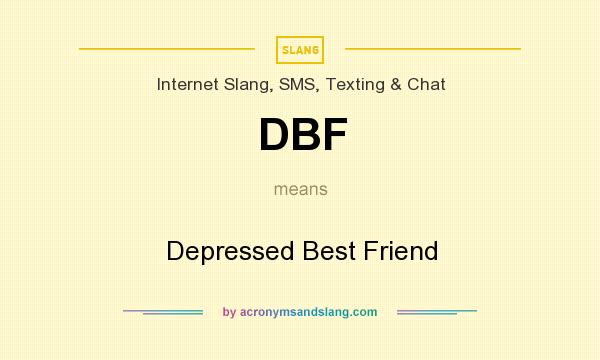What does DBF mean? It stands for Depressed Best Friend