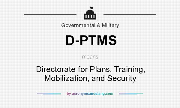 What does D-PTMS mean? It stands for Directorate for Plans, Training, Mobilization, and Security