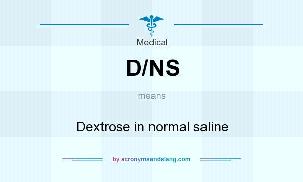 What does D/NS mean? It stands for Dextrose in normal saline