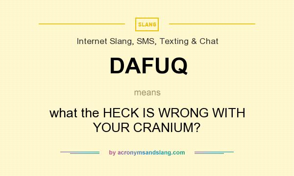 What does DAFUQ mean? It stands for what the HECK IS WRONG WITH YOUR CRANIUM?