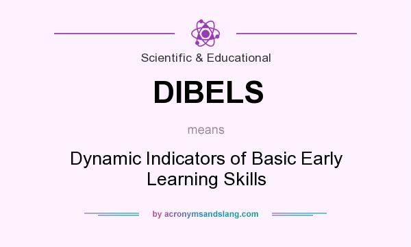 What does DIBELS mean? It stands for Dynamic Indicators of Basic Early Learning Skills