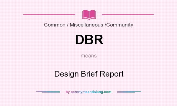 What does DBR mean? It stands for Design Brief Report