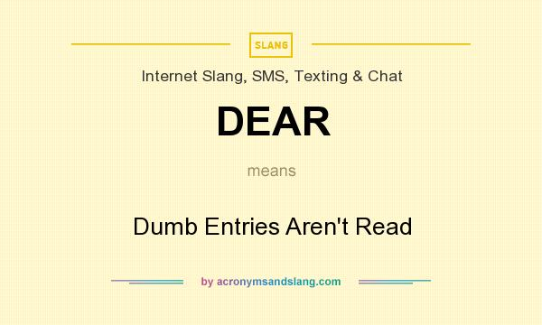 What does DEAR mean? It stands for Dumb Entries Aren`t Read