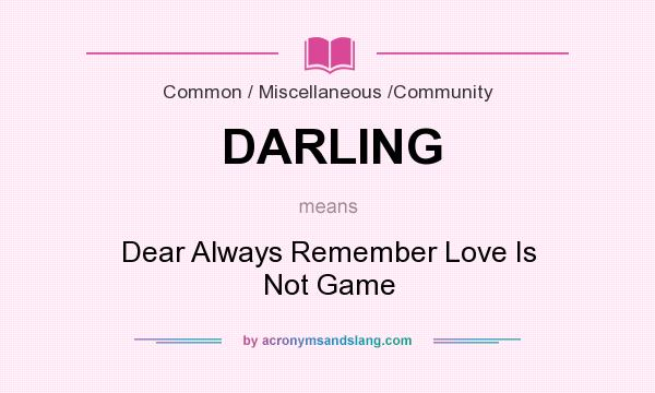 What does DARLING mean? It stands for Dear Always Remember Love Is Not Game