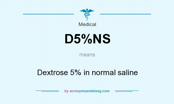 What does D5%NS mean? It stands for Dextrose 5% in normal saline