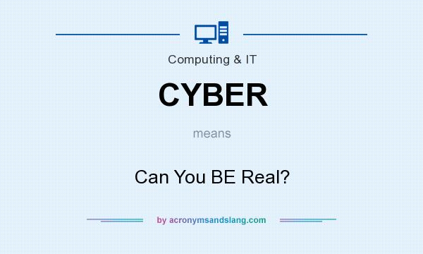 What does CYBER mean? It stands for Can You BE Real?
