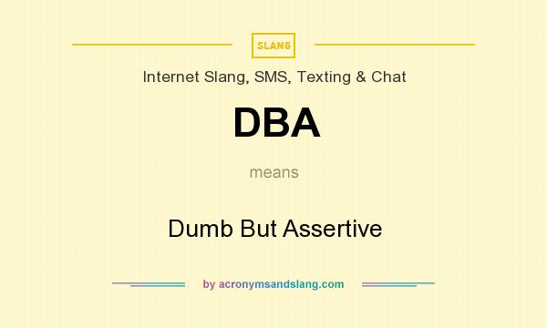 What does DBA mean? It stands for Dumb But Assertive