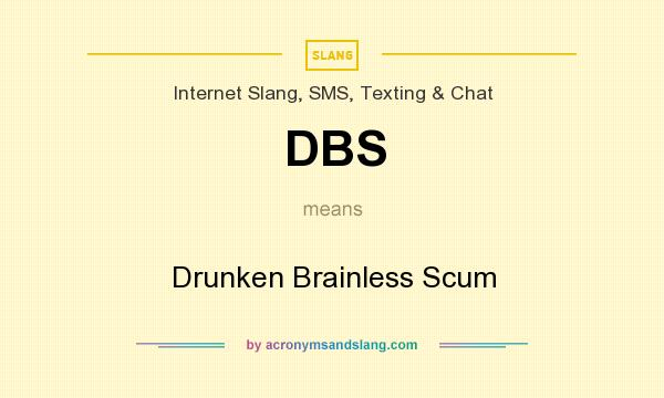 What does DBS mean? It stands for Drunken Brainless Scum