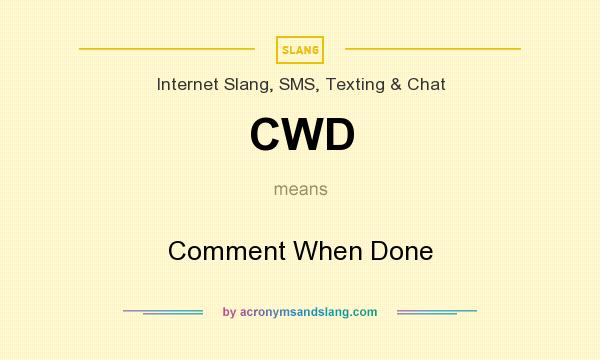 What does CWD mean? It stands for Comment When Done