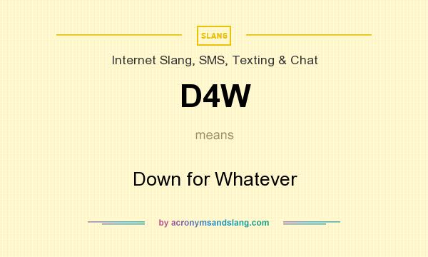 What does D4W mean? It stands for Down for Whatever