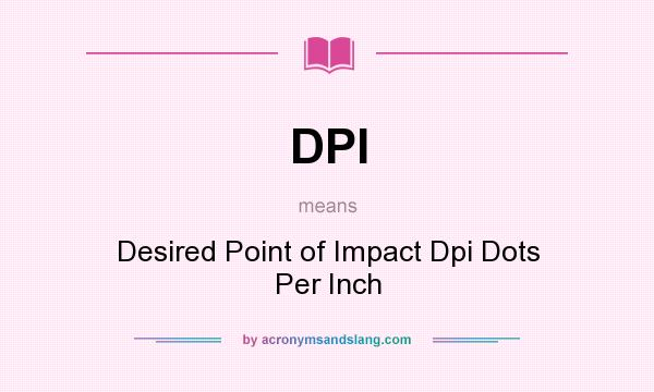 What does DPI mean? It stands for Desired Point of Impact Dpi Dots Per Inch
