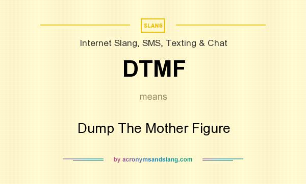 What does DTMF mean? It stands for Dump The Mother Figure
