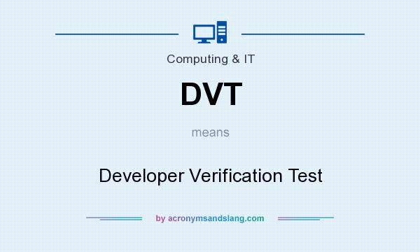 What does DVT mean? It stands for Developer Verification Test