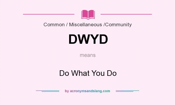 What does DWYD mean? It stands for Do What You Do