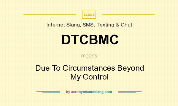 What does DTCBMC mean? It stands for Due To Circumstances Beyond My Control