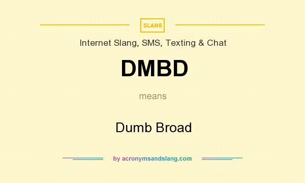 What does DMBD mean? It stands for Dumb Broad