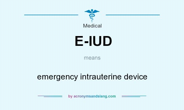 What does E-IUD mean? It stands for emergency intrauterine device