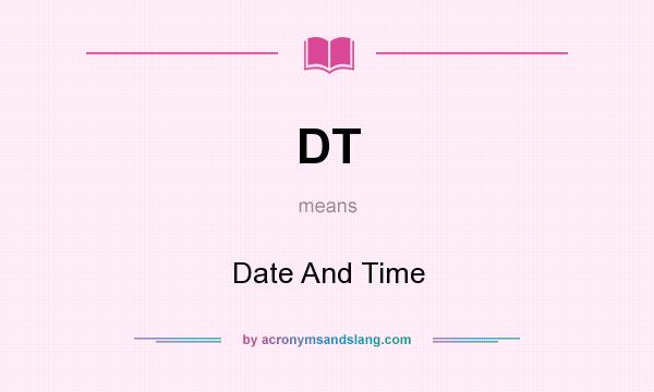 What does DT mean? It stands for Date And Time