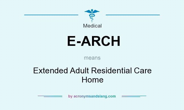 What does E-ARCH mean? It stands for Extended Adult Residential Care Home