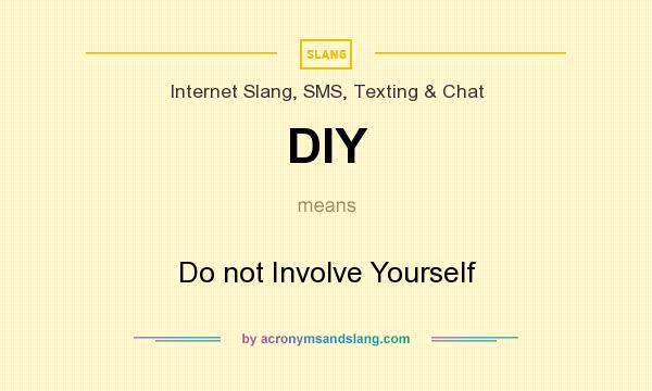 What does DIY mean? It stands for Do not Involve Yourself