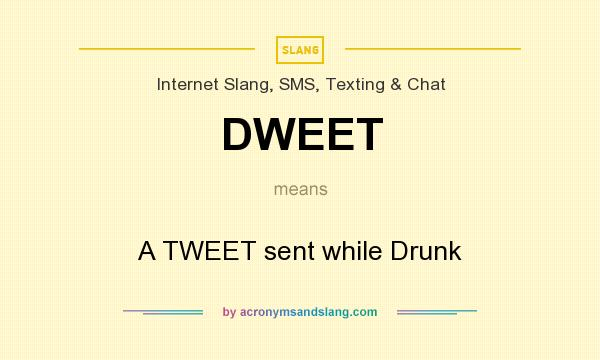 What does DWEET mean? It stands for A TWEET sent while Drunk