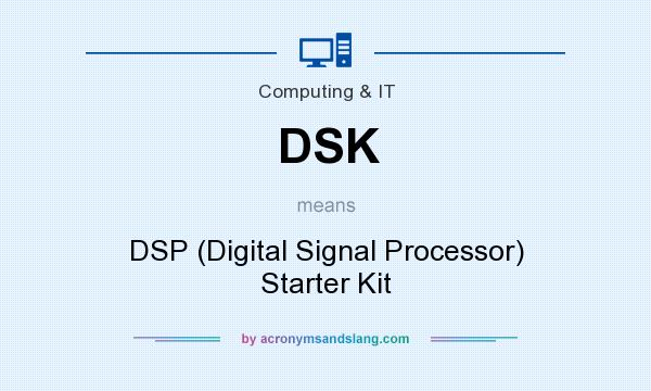 What does DSK mean? It stands for DSP (Digital Signal Processor) Starter Kit