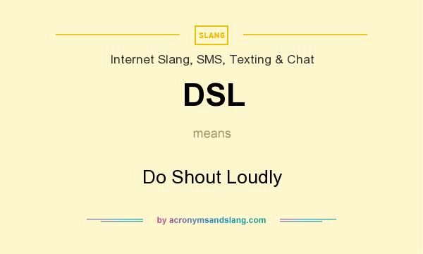 What does DSL mean? It stands for Do Shout Loudly