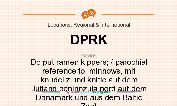 What does DPRK mean? It stands for Do put ramen kippers; { parochial reference to: minnows, mit knudellz und knifle auf dem Jutland peninnzula nord auf dem Danamark und aus dem Baltic Zee}