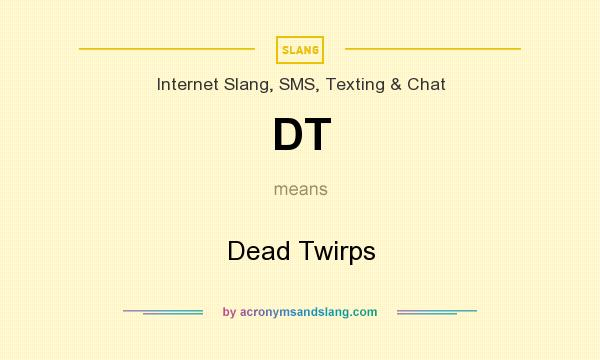 What does DT mean? It stands for Dead Twirps