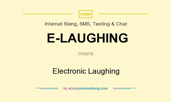 What does E-LAUGHING mean? It stands for Electronic Laughing