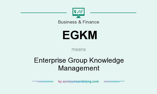 What does EGKM mean? It stands for Enterprise Group Knowledge Management