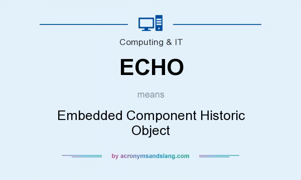 What does ECHO mean? It stands for Embedded Component Historic Object