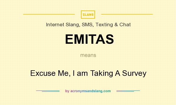 What does EMITAS mean? It stands for Excuse Me, I am Taking A Survey