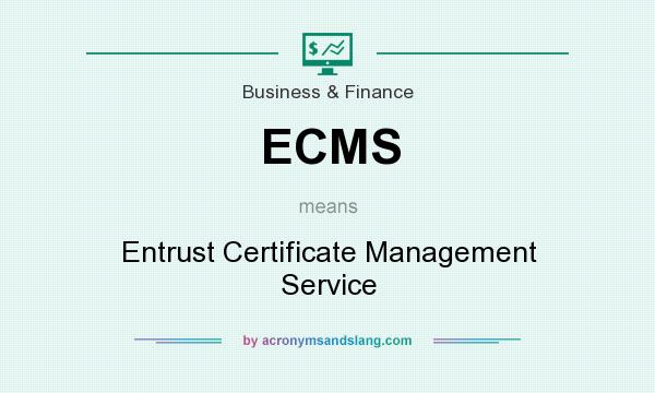 What does ECMS mean? It stands for Entrust Certificate Management Service