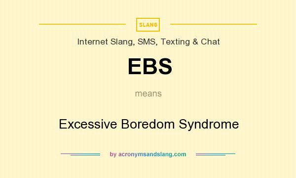 What does EBS mean? It stands for Excessive Boredom Syndrome