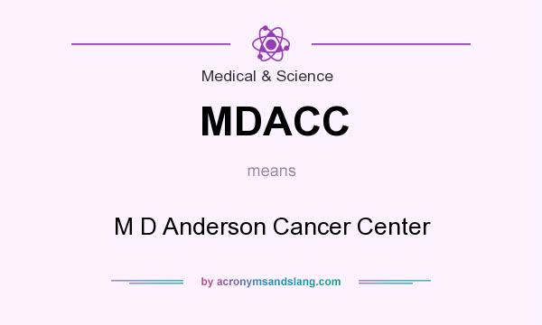 What does MDACC mean? It stands for M D Anderson Cancer Center