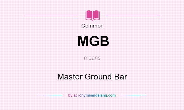 What does MGB mean? It stands for Master Ground Bar