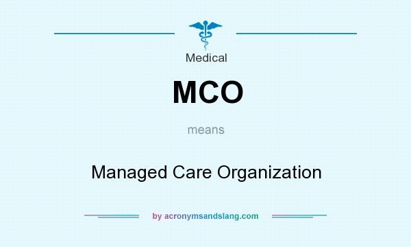 What does MCO mean? It stands for Managed Care Organization