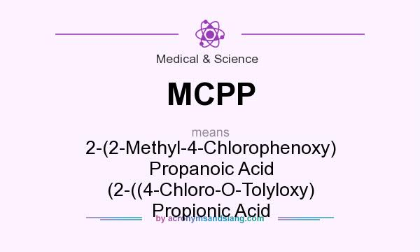 What does MCPP mean? It stands for 2-(2-Methyl-4-Chlorophenoxy) Propanoic Acid (2-((4-Chloro-O-Tolyloxy) Propionic Acid