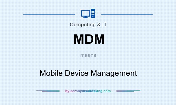 What does MDM mean? It stands for Mobile Device Management