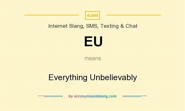What does EU mean? It stands for Everything Unbelievably
