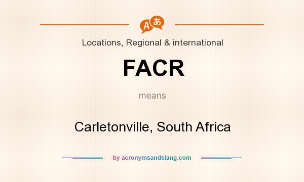 What does FACR mean? It stands for Carletonville, South Africa