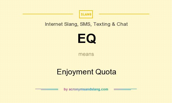 What does EQ mean? It stands for Enjoyment Quota