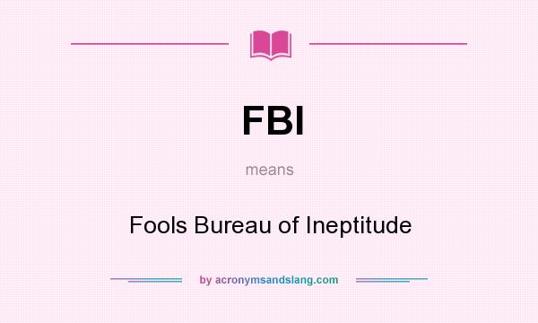 What does FBI mean? It stands for Fools Bureau of Ineptitude