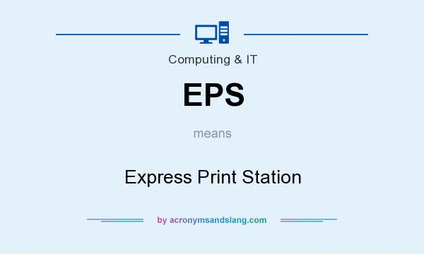 What does EPS mean? It stands for Express Print Station